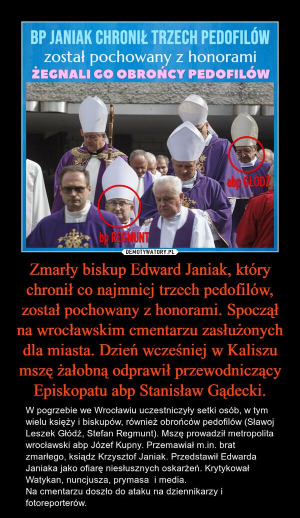 Zmarły biskup Edward Janiak, który chronił co najmniej trzech pedofilów, został pochowany z honorami. Spoczął na wrocławskim cmentarzu zasłużonych dla miasta. Dzień wcześniej w Kaliszu mszę żałobną odprawił przewodniczący Episkopatu abp Stanisław Gądecki. – W pogrzebie we Wrocławiu uczestniczyły setki osób, w tym wielu księży i biskupów, również obrońców pedofilów (Sławoj Leszek Głódź, Stefan Regmunt). Mszę prowadził metropolita wrocławski abp Józef Kupny. Przemawiał m.in. brat zmarłego, ksiądz Krzysztof Janiak. Przedstawił Edwarda Janiaka jako ofiarę niesłusznych oskarżeń. Krytykował Watykan, nuncjusza, prymasa  i media.Na cmentarzu doszło do ataku na dziennikarzy i fotoreporterów.