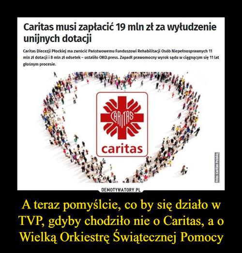 A teraz pomyślcie, co by się działo w TVP, gdyby chodziło nie o Caritas, a o Wielką Orkiestrę Świątecznej Pomocy