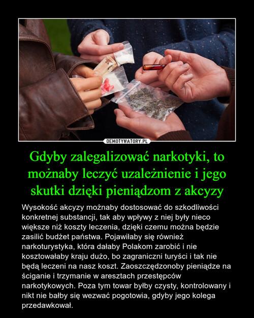 Gdyby zalegalizować narkotyki, to możnaby leczyć uzależnienie i jego skutki dzięki pieniądzom z akcyzy