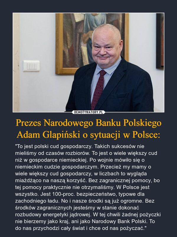 """Prezes Narodowego Banku Polskiego Adam Glapiński o sytuacji w Polsce: – """"To jest polski cud gospodarczy. Takich sukcesów nie mieliśmy od czasów rozbiorów. To jest o wiele większy cud niż w gospodarce niemieckiej. Po wojnie mówiło się o niemieckim cudzie gospodarczym. Przecież my mamy o wiele większy cud gospodarczy, w liczbach to wygląda miażdżąco na naszą korzyść. Bez zagranicznej pomocy, bo tej pomocy praktycznie nie otrzymaliśmy. W Polsce jest wszystko. Jest 100-proc. bezpieczeństwo, typowe dla zachodniego ładu. No i nasze środki są już ogromne. Bez środków zagranicznych jesteśmy w stanie dokonać rozbudowy energetyki jądrowej. W tej chwili żadnej pożyczki nie bierzemy jako kraj, ani jako Narodowy Bank Polski. To do nas przychodzi cały świat i chce od nas pożyczać."""""""