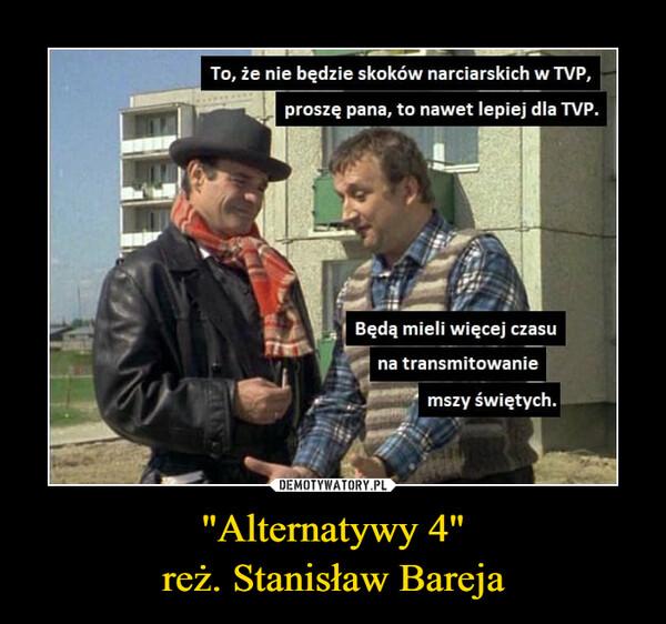 """""""Alternatywy 4""""reż. Stanisław Bareja –  To, że nie będzie skoków narciarskich w TVP, pros, pan, to nawet lepiej dla TVP. Będą mieli więcej czasu • • -- na transmitowanie mszy świętych"""