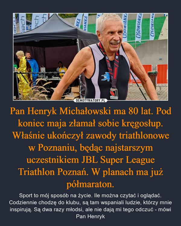 Pan Henryk Michałowski ma 80 lat. Pod koniec maja złamał sobie kręgosłup. Właśnie ukończył zawody triathlonowe w Poznaniu, będąc najstarszym uczestnikiem JBL Super League Triathlon Poznań. W planach ma już półmaraton. – Sport to mój sposób na życie. Ile można czytać i oglądać. Codziennie chodzę do klubu, są tam wspaniali ludzie, którzy mnie inspirują. Są dwa razy młodsi, ale nie dają mi tego odczuć - mówi Pan Henryk