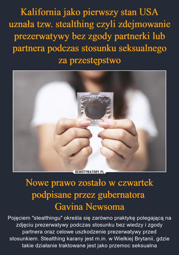 """Nowe prawo zostało w czwartek podpisane przez gubernatora Gavina Newsoma – Pojęciem """"stealthingu"""" określa się zarówno praktykę polegającą na zdjęciu prezerwatywy podczas stosunku bez wiedzy i zgody partnera oraz celowe uszkodzenie prezerwatywy przed stosunkiem. Stealthing karany jest m.in. w Wielkiej Brytanii, gdzie takie działanie traktowane jest jako przemoc seksualna"""