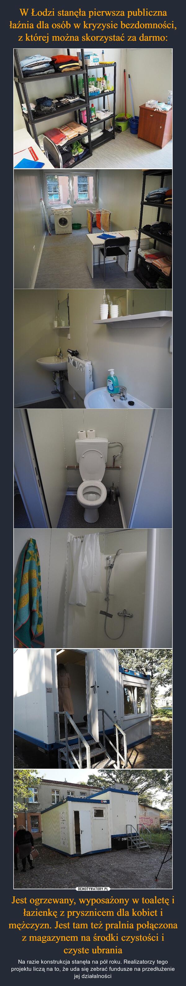 Jest ogrzewany, wyposażony w toaletę i łazienkę z prysznicem dla kobiet i mężczyzn. Jest tam też pralnia połączona z magazynem na środki czystości i czyste ubrania – Na razie konstrukcja stanęła na pół roku. Realizatorzy tego projektu liczą na to, że uda się zebrać fundusze na przedłużenie jej działalności