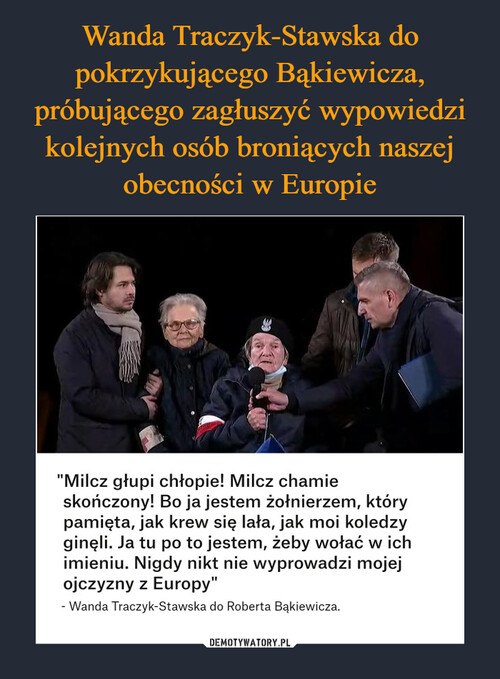 Wanda Traczyk-Stawska do pokrzykującego Bąkiewicza, próbującego zagłuszyć wypowiedzi kolejnych osób broniących naszej obecności w Europie