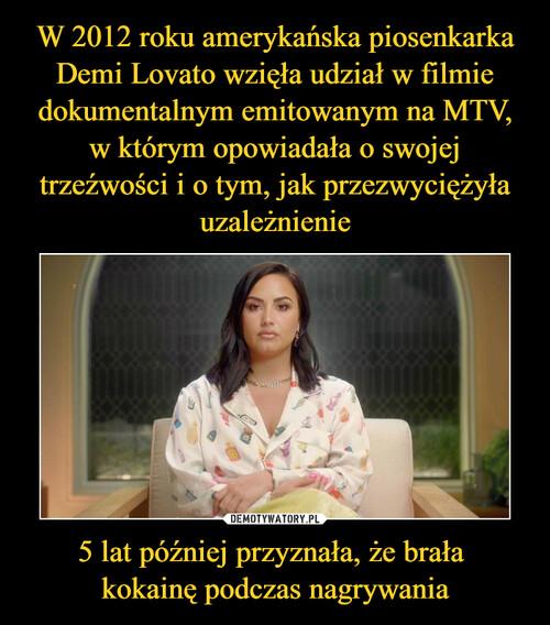 W 2012 roku amerykańska piosenkarka Demi Lovato wzięła udział w filmie dokumentalnym emitowanym na MTV, w którym opowiadała o swojej trzeźwości i o tym, jak przezwyciężyła uzależnienie 5 lat później przyznała, że brała  kokainę podczas nagrywania