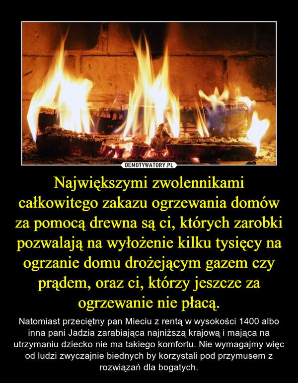 Największymi zwolennikami całkowitego zakazu ogrzewania domów za pomocą drewna są ci, których zarobki pozwalają na wyłożenie kilku tysięcy na ogrzanie domu drożejącym gazem czy prądem, oraz ci, którzy jeszcze za ogrzewanie nie płacą. – Natomiast przeciętny pan Mieciu z rentą w wysokości 1400 albo inna pani Jadzia zarabiająca najniższą krajową i mająca na utrzymaniu dziecko nie ma takiego komfortu. Nie wymagajmy więc od ludzi zwyczajnie biednych by korzystali pod przymusem z rozwiązań dla bogatych.