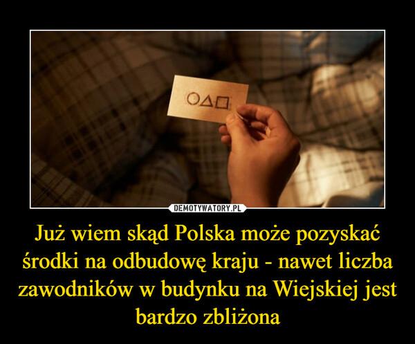 Już wiem skąd Polska może pozyskać środki na odbudowę kraju - nawet liczba zawodników w budynku na Wiejskiej jest bardzo zbliżona –