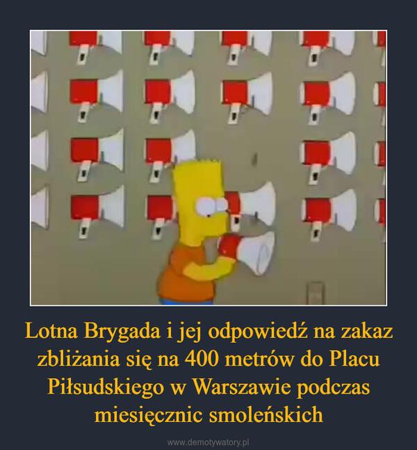 Lotna Brygada i jej odpowiedź na zakaz zbliżania się na 400 metrów do Placu Piłsudskiego w Warszawie podczas miesięcznic smoleńskich –