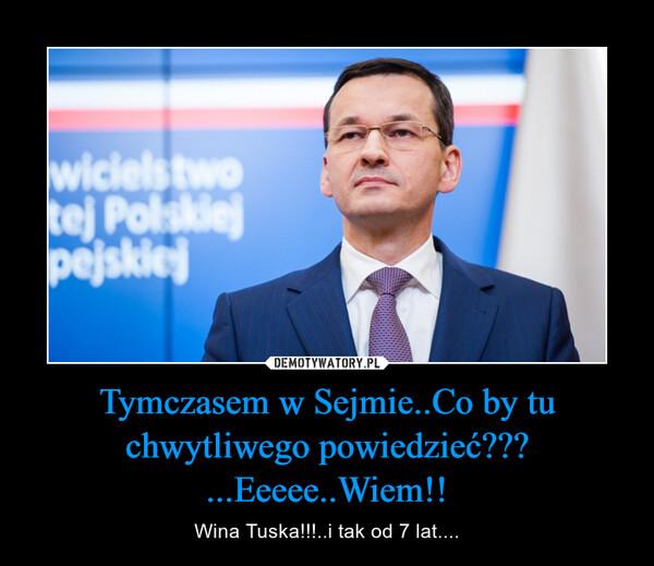 Tymczasem w Sejmie..Co by tu chwytliwego powiedzieć??? ...Eeeee..Wiem!! – Wina Tuska!!!..i tak od 7 lat....