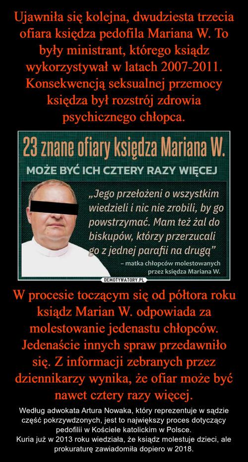 Ujawniła się kolejna, dwudziesta trzecia ofiara księdza pedofila Mariana W. To były ministrant, którego ksiądz wykorzystywał w latach 2007-2011. Konsekwencją seksualnej przemocy księdza był rozstrój zdrowia psychicznego chłopca. W procesie toczącym się od półtora roku ksiądz Marian W. odpowiada za molestowanie jedenastu chłopców. Jedenaście innych spraw przedawniło się. Z informacji zebranych przez dziennikarzy wynika, że ofiar może być nawet cztery razy więcej.