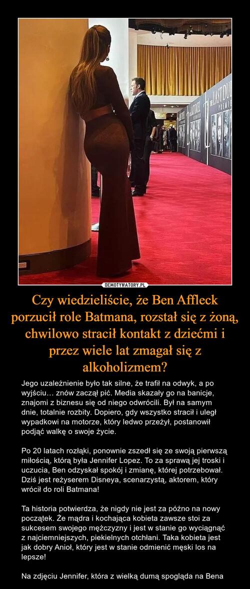 Czy wiedzieliście, że Ben Affleck porzucił role Batmana, rozstał się z żoną, chwilowo stracił kontakt z dziećmi i przez wiele lat zmagał się z alkoholizmem?