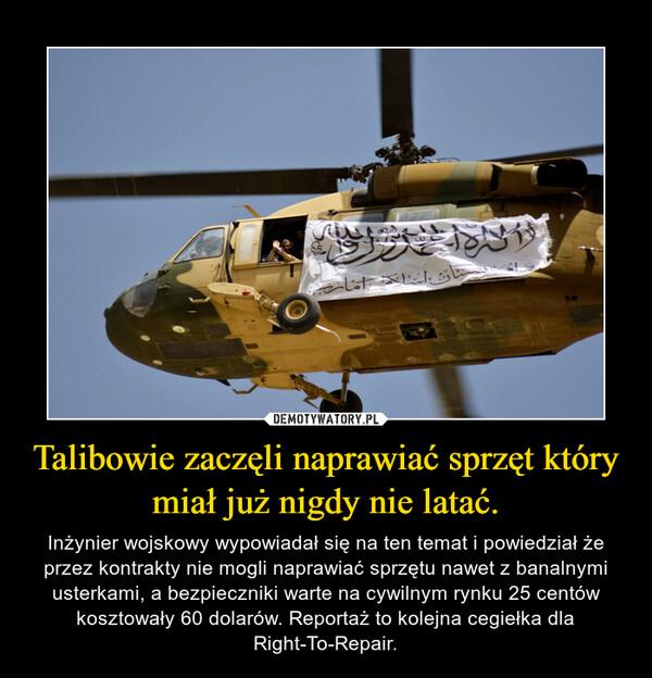 Talibowie zaczęli naprawiać sprzęt który miał już nigdy nie latać. – Inżynier wojskowy wypowiadał się na ten temat i powiedział że przez kontrakty nie mogli naprawiać sprzętu nawet z banalnymi usterkami, a bezpieczniki warte na cywilnym rynku 25 centów kosztowały 60 dolarów. Reportaż to kolejna cegiełka dla Right-To-Repair.