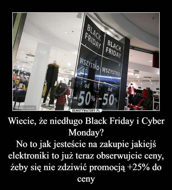 Wiecie, że niedługo Black Friday i Cyber Monday?No to jak jesteście na zakupie jakiejś elektroniki to już teraz obserwujcie ceny, żeby się nie zdziwić promocją +25% do ceny –