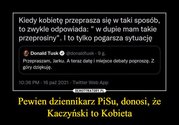 Pewien dziennikarz PiSu, donosi, że Kaczyński to Kobieta –
