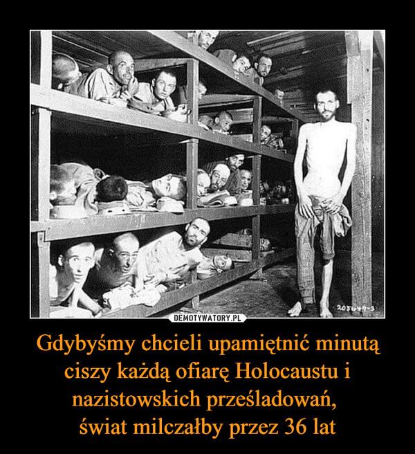 Gdybyśmy chcieli upamiętnić minutą ciszy każdą ofiarę Holocaustu i nazistowskich prześladowań, świat milczałby przez 36 lat –