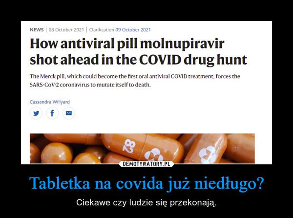 Tabletka na covida już niedługo? – Ciekawe czy ludzie się przekonają.