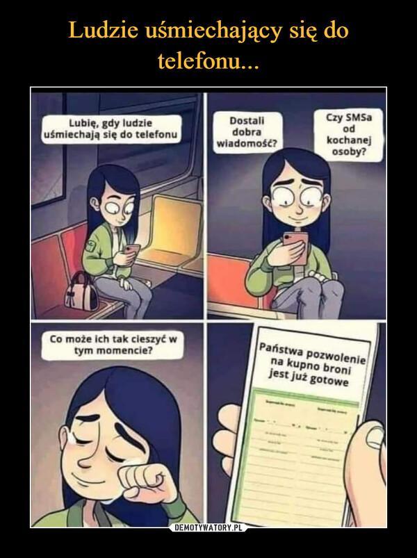 –  Lubię, gdy ludzieuśmiechają się do telefonuDostalidobrawiadomość?Czy SMSAodkochanejosoby?Co może ich tak cieszyć wtym momencie?Państwa pozwoleniena kupno bronijest już gotowe
