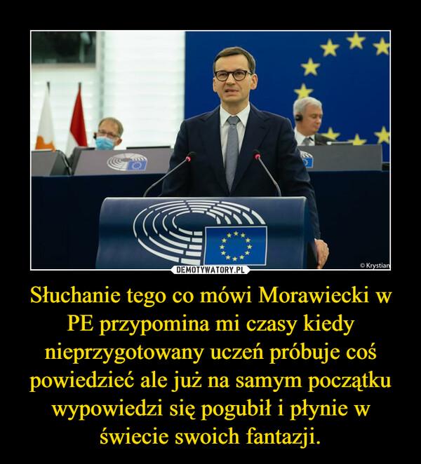 Słuchanie tego co mówi Morawiecki w PE przypomina mi czasy kiedy nieprzygotowany uczeń próbuje coś powiedzieć ale już na samym początku wypowiedzi się pogubił i płynie w świecie swoich fantazji. –