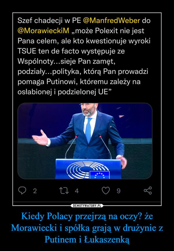 Kiedy Polacy przejrzą na oczy? że Morawiecki i spółka grają w drużynie z Putinem i Łukaszenką –