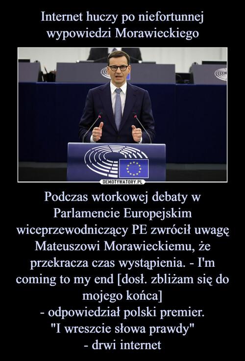 """Internet huczy po niefortunnej wypowiedzi Morawieckiego Podczas wtorkowej debaty w Parlamencie Europejskim wiceprzewodniczący PE zwrócił uwagę Mateuszowi Morawieckiemu, że przekracza czas wystąpienia. - I'm coming to my end [dosł. zbliżam się do mojego końca] - odpowiedział polski premier. """"I wreszcie słowa prawdy"""" - drwi internet"""