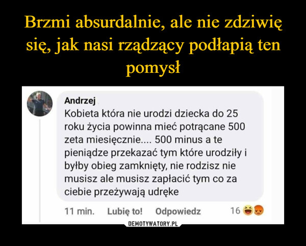 –  Andrzej Kobieta która nie urodzi dziecka do 25 roku życia powinna mieć potrącane 500 zeta miesięcznie.... 500 minus a te pieniądze przekazać tym które urodziły i byłby obieg zamknięty, nie rodzisz nie musisz ale musisz zapłacić tym co za ciebie przeżywają udręke