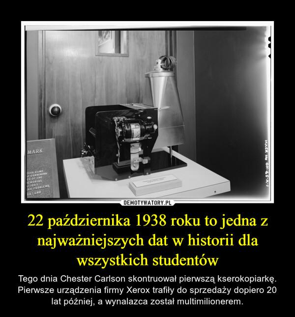 22 października 1938 roku to jedna z najważniejszych dat w historii dla wszystkich studentów – Tego dnia Chester Carlson skontruował pierwszą kserokopiarkę. Pierwsze urządzenia firmy Xerox trafiły do sprzedaży dopiero 20 lat później, a wynalazca został multimilionerem.