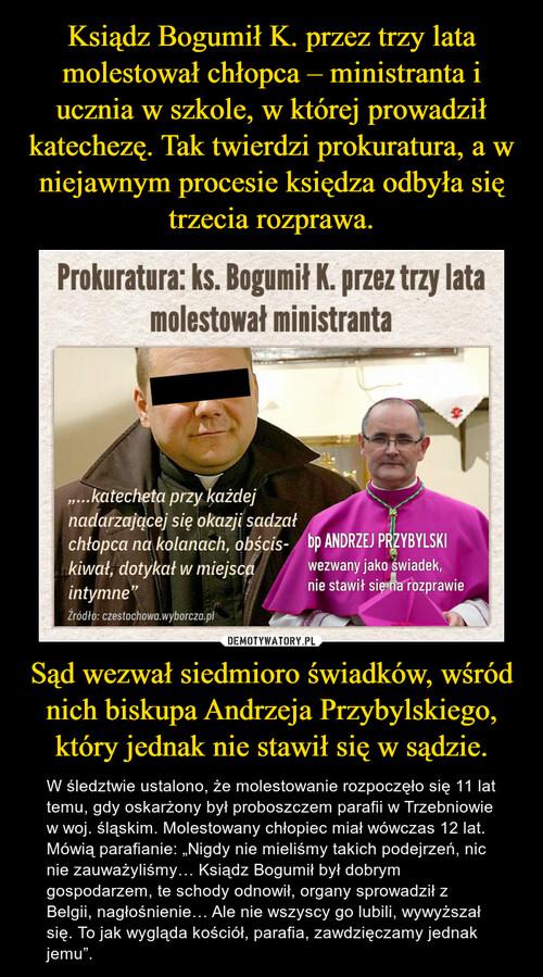 Ksiądz Bogumił K. przez trzy lata molestował chłopca – ministranta i ucznia w szkole, w której prowadził katechezę. Tak twierdzi prokuratura, a w niejawnym procesie księdza odbyła się trzecia rozprawa. Sąd wezwał siedmioro świadków, wśród nich biskupa Andrzeja Przybylskiego, który jednak nie stawił się w sądzie.