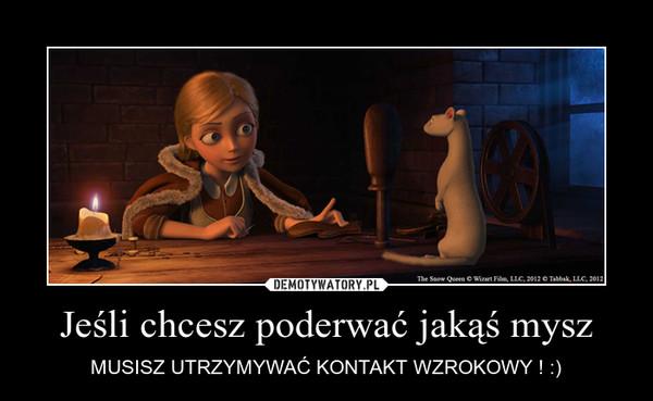 Jeśli chcesz poderwać jakąś mysz – MUSISZ UTRZYMYWAĆ KONTAKT WZROKOWY ! :)